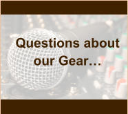 Questions about our Gear…